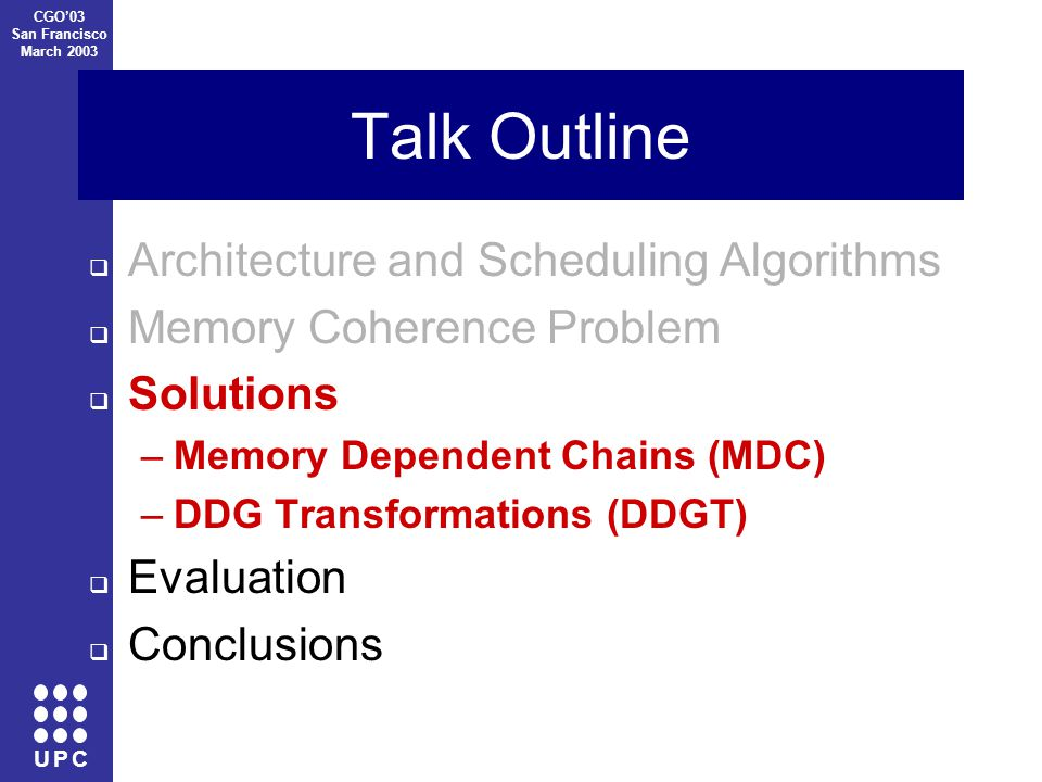U P C CGO'03 San Francisco March 2003 Talk Outline  Architecture and Scheduling Algorithms  Memory Coherence Problem  Solutions –Memory Dependent Chains (MDC) –DDG Transformations (DDGT)  Evaluation  Conclusions