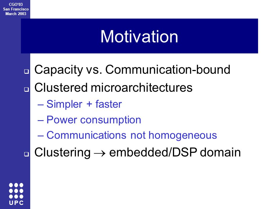 U P C CGO'03 San Francisco March 2003 Motivation  Capacity vs.
