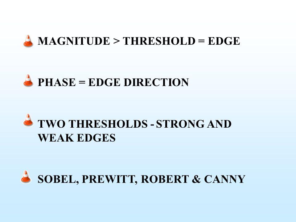 MAGNITUDE > THRESHOLD = EDGE PHASE = EDGE DIRECTION TWO THRESHOLDS -STRONG AND WEAK EDGES SOBEL, PREWITT, ROBERT & CANNY