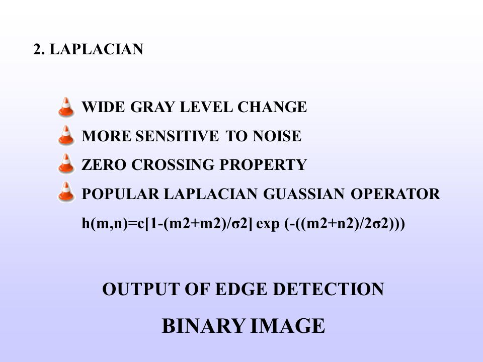 2. LAPLACIAN WIDE GRAY LEVEL CHANGE MORE SENSITIVE TO NOISE ZERO CROSSING PROPERTY POPULAR LAPLACIAN GUASSIAN OPERATOR h(m,n)=c[1-(m2+m2)/σ2] exp (-((