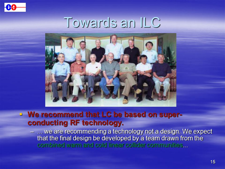 15 Towards an ILC  We recommend that LC be based on super- conducting RF technology.