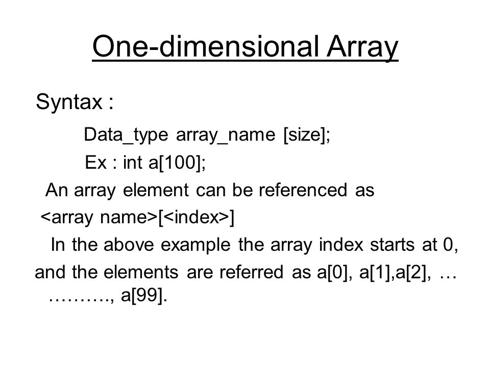 One-dimensional Array Syntax : Data_type array_name [size]; Ex : int a[100]; An array element can be referenced as [ ] In the above example the array index starts at 0, and the elements are referred as a[0], a[1],a[2], … ………., a[99].