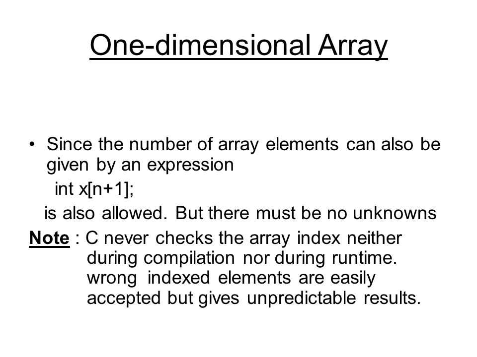 One-dimensional Array Since the number of array elements can also be given by an expression int x[n+1]; is also allowed.