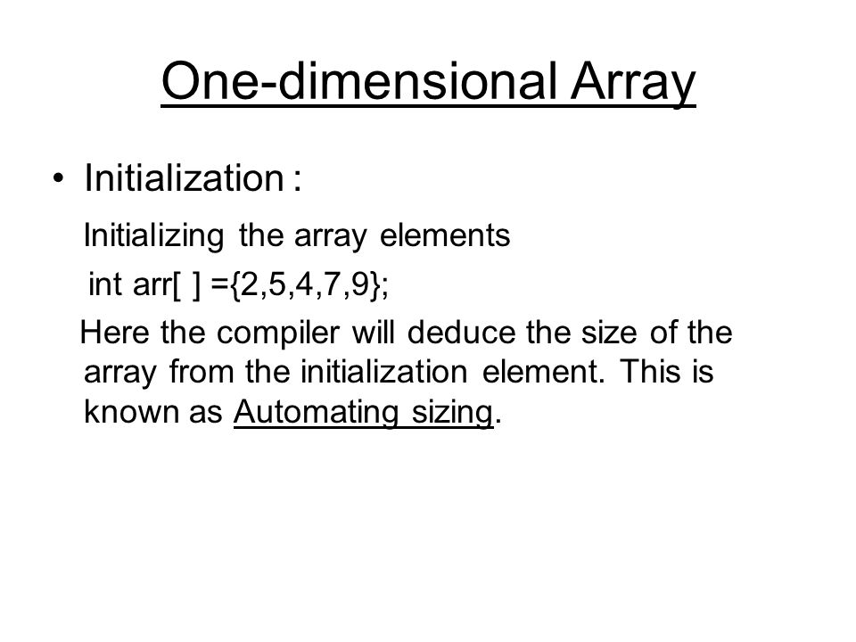 One-dimensional Array Initialization : Initializing the array elements int arr[ ] ={2,5,4,7,9}; Here the compiler will deduce the size of the array from the initialization element.