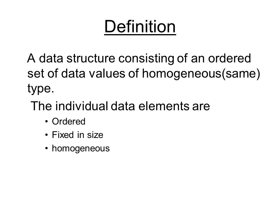 Definition A data structure consisting of an ordered set of data values of homogeneous(same) type.
