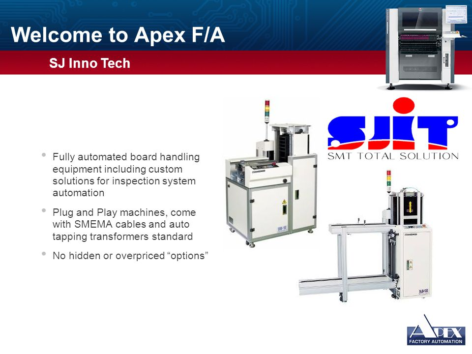 Welcome to Apex F/A Fully automated board handling equipment including custom solutions for inspection system automation Plug and Play machines, come with SMEMA cables and auto tapping transformers standard No hidden or overpriced options Usage Guidelines Slide Description: Graphic and Text Usage: This slide has space for a photograph or other graphic on the left and bulleted text on the right.