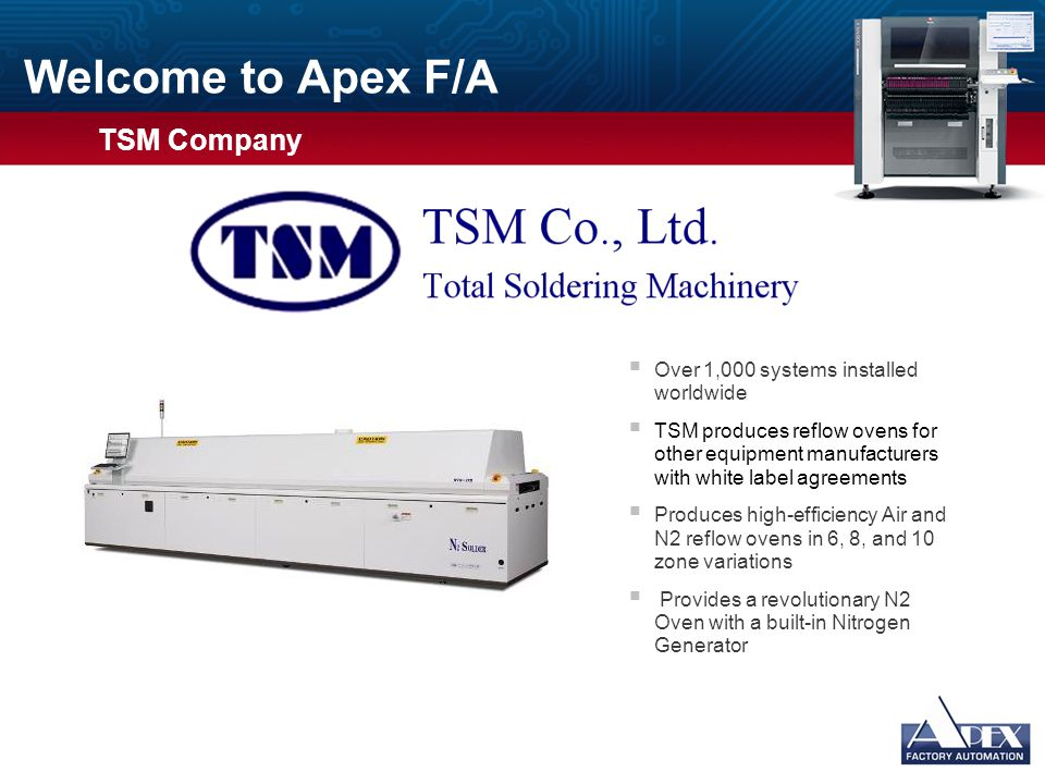 Welcome to Apex F/A  Over 1,000 systems installed worldwide  TSM produces reflow ovens for other equipment manufacturers with white label agreements  Produces high-efficiency Air and N2 reflow ovens in 6, 8, and 10 zone variations  Provides a revolutionary N2 Oven with a built-in Nitrogen Generator Usage Guidelines Slide Description: Graphic and Text Usage: This slide has space for a photograph or other graphic on the left and bulleted text on the right.