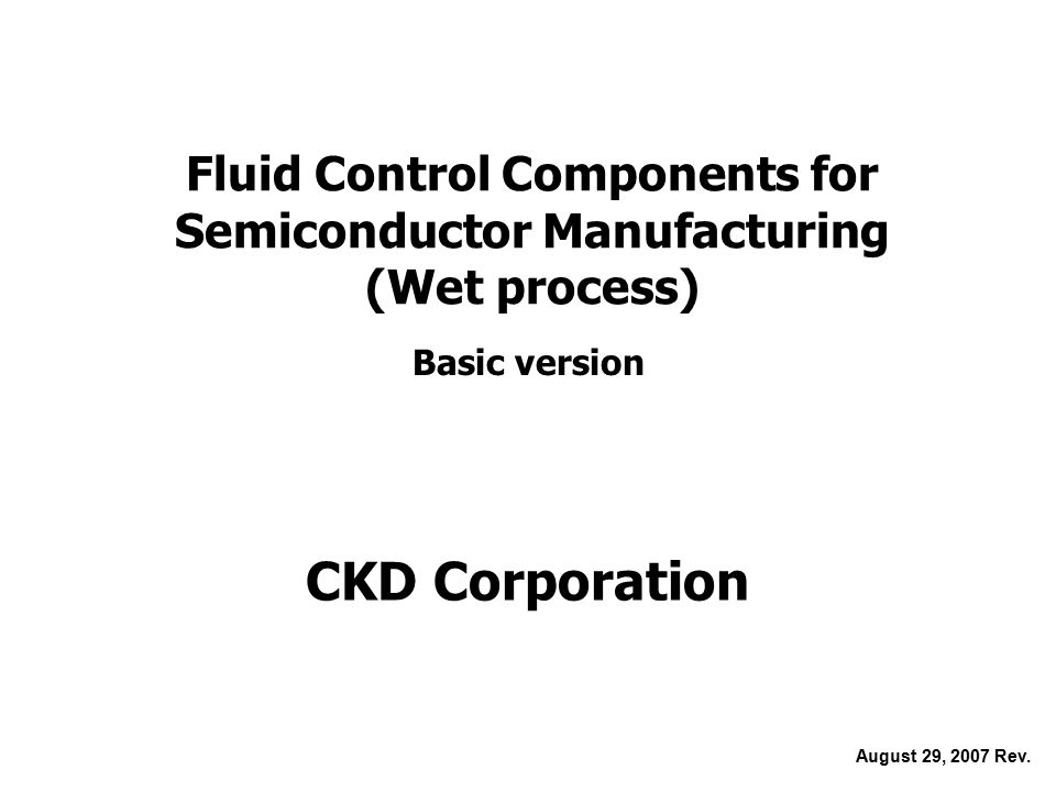 Fluid Control Components for Semiconductor Manufacturing (Wet process) Basic version August 29, 2007 Rev.