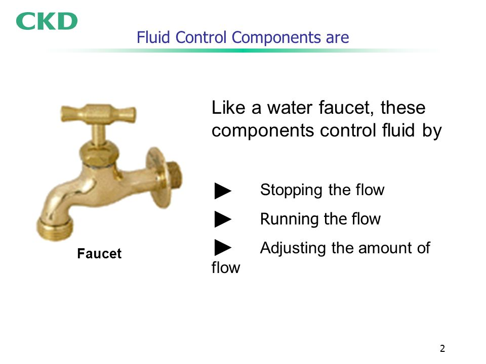2 Fluid Control Components are Like a water faucet, these components control fluid by Stopping the flow Running the flow Adjusting the amount of flow Faucet