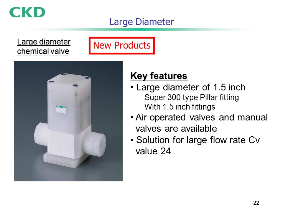22 Large Diameter Key features Large diameter of 1.5 inch Super 300 type Pillar fitting With 1.5 inch fittings Air operated valves and manual valves are available Solution for large flow rate Cv value 24 Large diameter chemical valve New Products