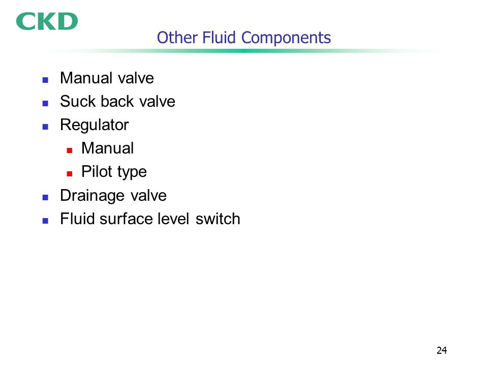 24 Other Fluid Components Manual valve Suck back valve Regulator Manual Pilot type Drainage valve Fluid surface level switch