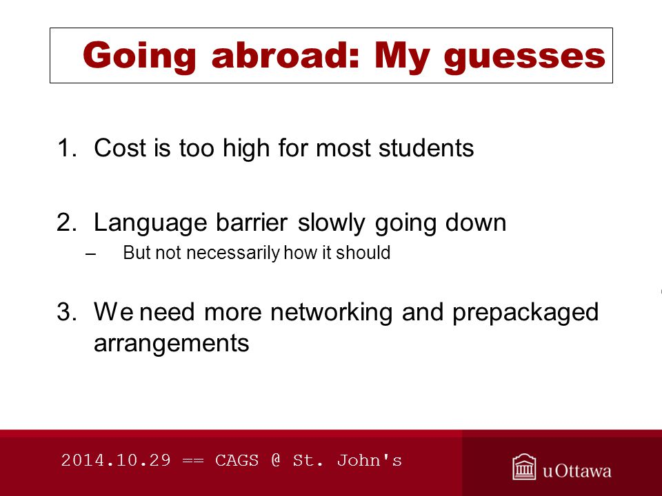 Going abroad: My guesses 1.Cost is too high for most students 2.Language barrier slowly going down –But not necessarily how it should 3.We need more networking and prepackaged arrangements 2014.10.29 == CAGS @ St.