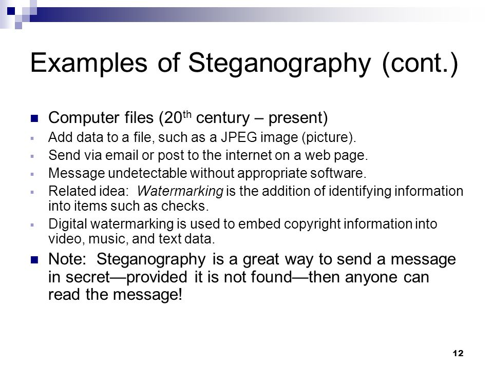 12 Examples of Steganography (cont.) Computer files (20 th century – present)  Add data to a file, such as a JPEG image (picture).  Send via email o