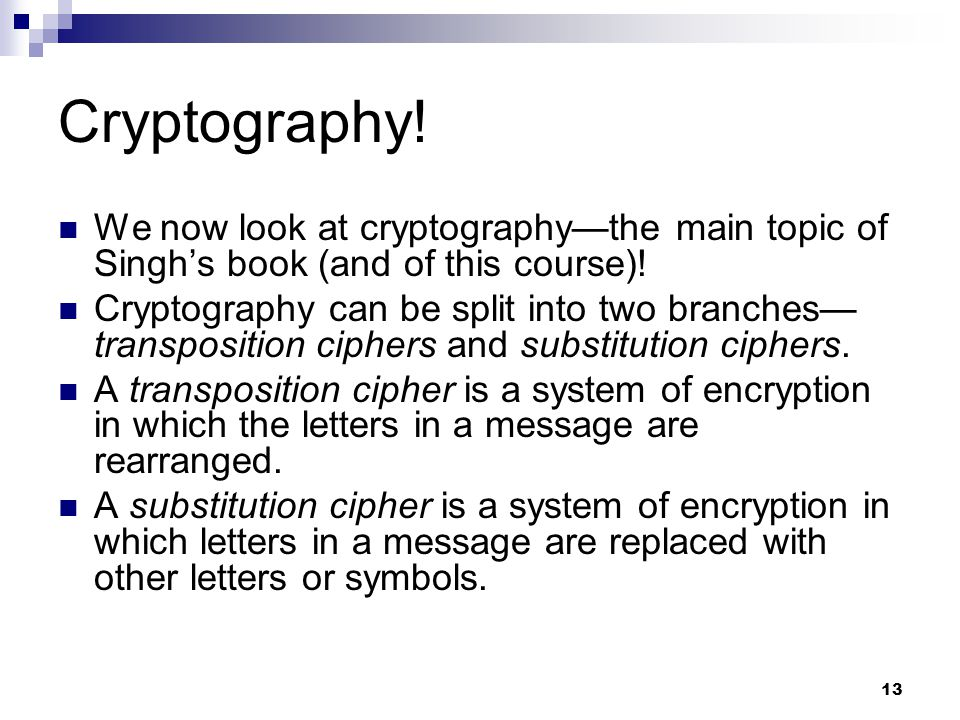 13 Cryptography! We now look at cryptography—the main topic of Singh's book (and of this course)! Cryptography can be split into two branches— transpo