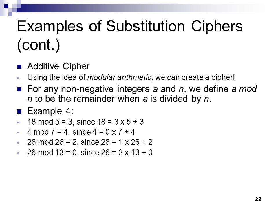 22 Examples of Substitution Ciphers (cont.) Additive Cipher  Using the idea of modular arithmetic, we can create a cipher.