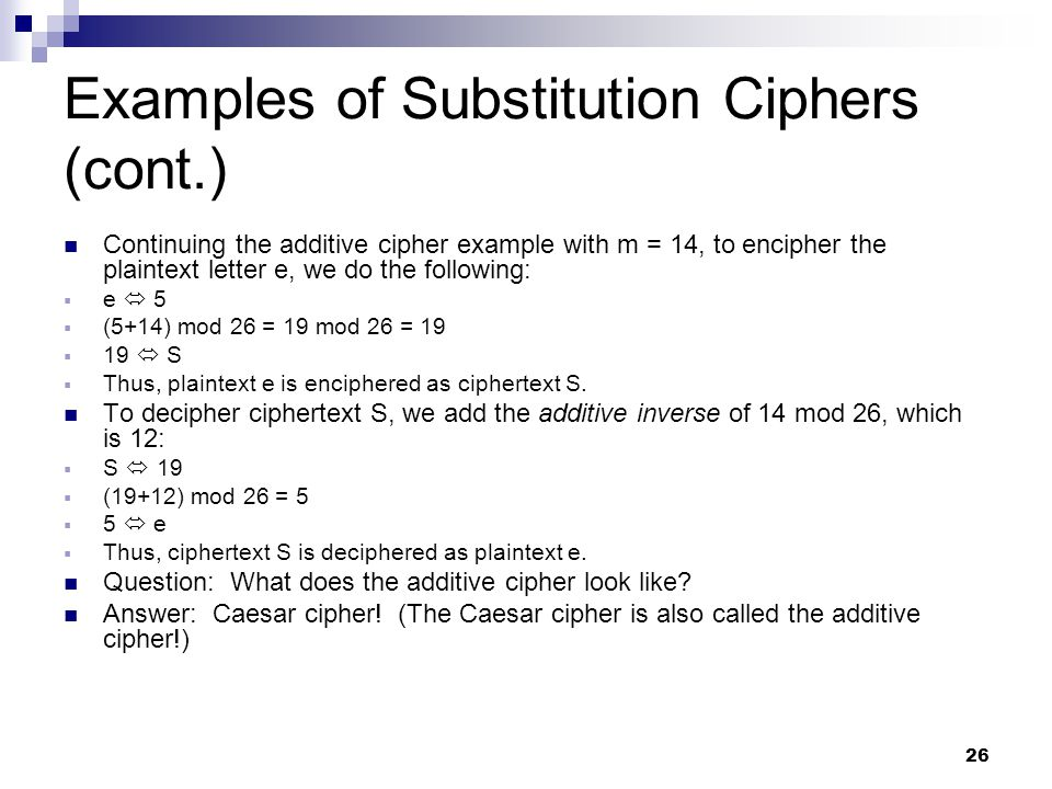 26 Examples of Substitution Ciphers (cont.) Continuing the additive cipher example with m = 14, to encipher the plaintext letter e, we do the following:  e  5  (5+14) mod 26 = 19 mod 26 = 19  19  S  Thus, plaintext e is enciphered as ciphertext S.