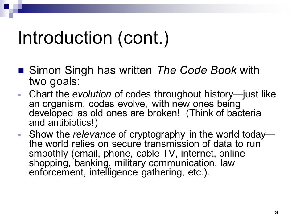 3 Introduction (cont.) Simon Singh has written The Code Book with two goals:  Chart the evolution of codes throughout history—just like an organism, codes evolve, with new ones being developed as old ones are broken.