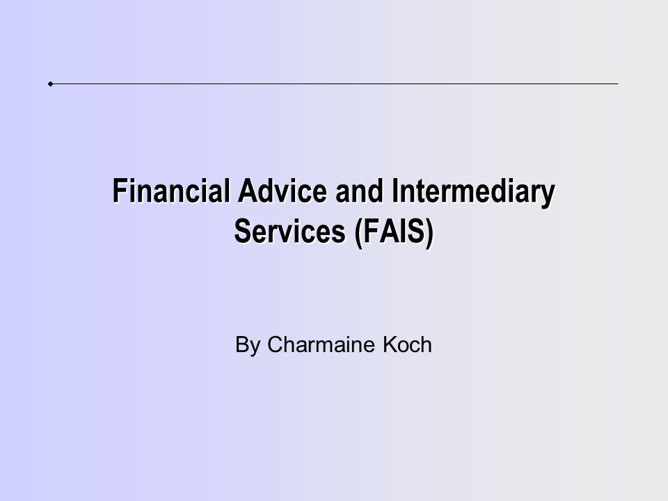 Financial Advice and Intermediary Services (FAIS) By Charmaine Koch