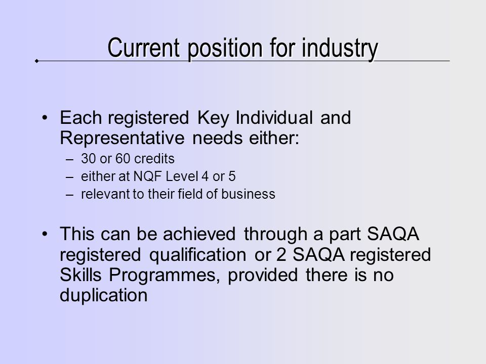 Current position for industry Each registered Key Individual and Representative needs either: –30 or 60 credits –either at NQF Level 4 or 5 –relevant to their field of business This can be achieved through a part SAQA registered qualification or 2 SAQA registered Skills Programmes, provided there is no duplication