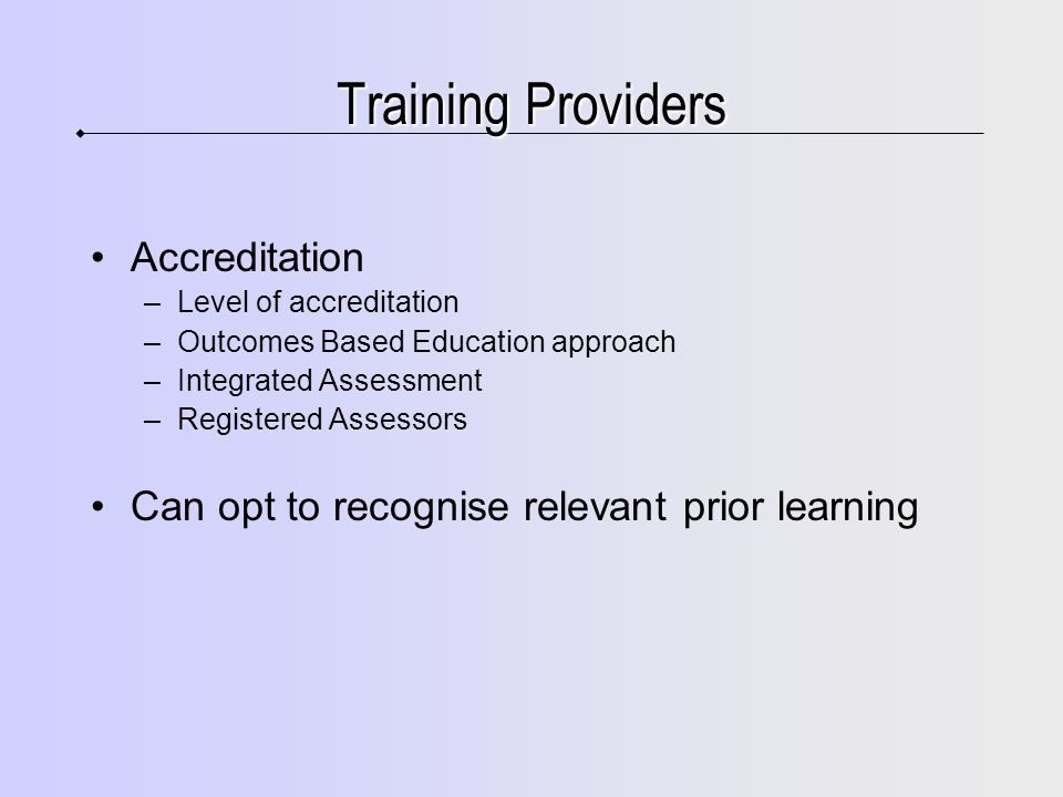 Training Providers Accreditation –Level of accreditation –Outcomes Based Education approach –Integrated Assessment –Registered Assessors Can opt to recognise relevant prior learning