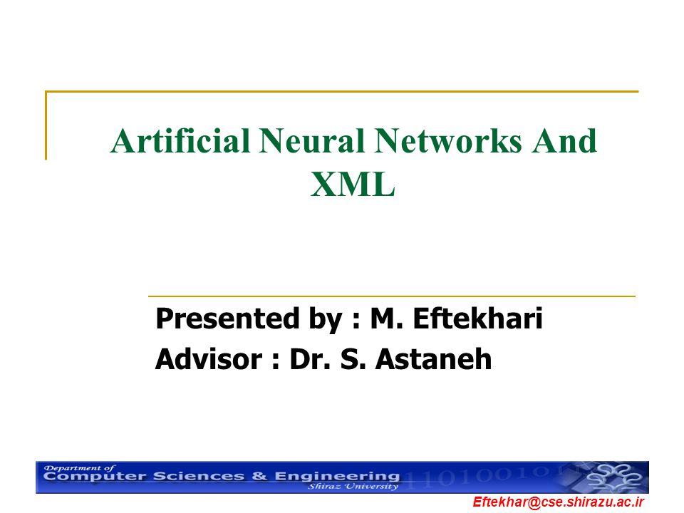 Eftekhar@cse.shirazu.ac.ir Artificial Neural Networks And XML Presented by : M. Eftekhari Advisor : Dr. S. Astaneh
