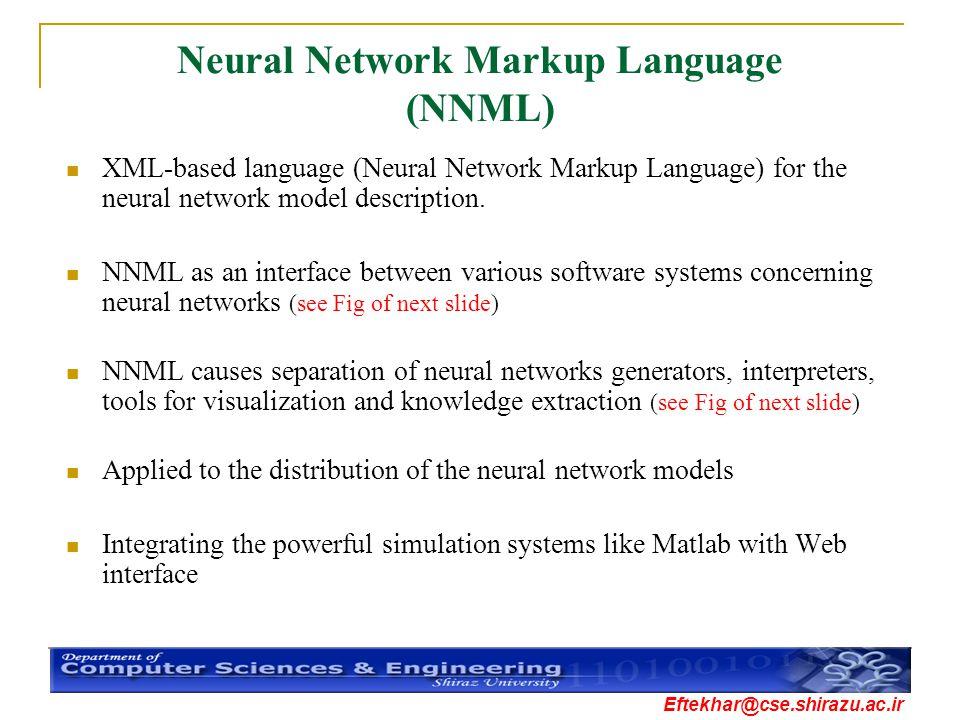 Eftekhar@cse.shirazu.ac.ir Neural Network Markup Language (NNML) XML-based language (Neural Network Markup Language) for the neural network model desc