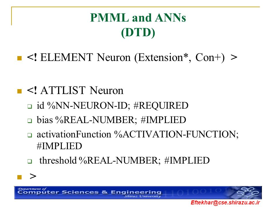 Eftekhar@cse.shirazu.ac.ir PMML and ANNs (DTD) <! ATTLIST Neuron  id %NN-NEURON-ID; #REQUIRED  bias %REAL-NUMBER; #IMPLIED  activationFunction %ACT