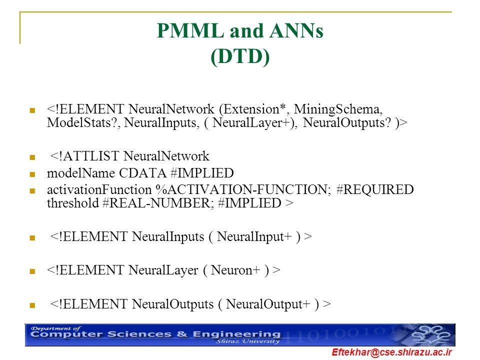 Eftekhar@cse.shirazu.ac.ir PMML and ANNs (DTD) <!ATTLIST NeuralNetwork modelName CDATA #IMPLIED activationFunction %ACTIVATION-FUNCTION; #REQUIRED thr