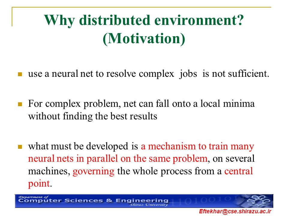 Eftekhar@cse.shirazu.ac.ir Why distributed environment? (Motivation) use a neural net to resolve complex jobs is not sufficient. For complex problem,