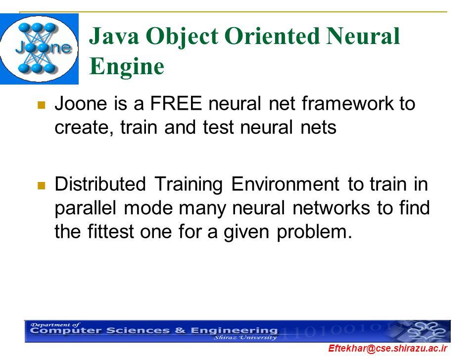 Eftekhar@cse.shirazu.ac.ir Java Object Oriented Neural Engine Joone is a FREE neural net framework to create, train and test neural nets Distributed T