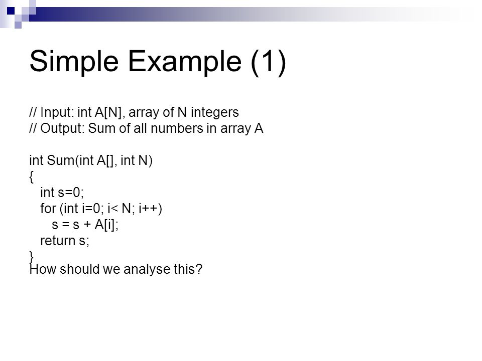 Simple Example (1) // Input: int A[N], array of N integers // Output: Sum of all numbers in array A int Sum(int A[], int N) { int s=0; for (int i=0; i