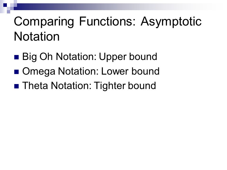 Comparing Functions: Asymptotic Notation Big Oh Notation: Upper bound Omega Notation: Lower bound Theta Notation: Tighter bound