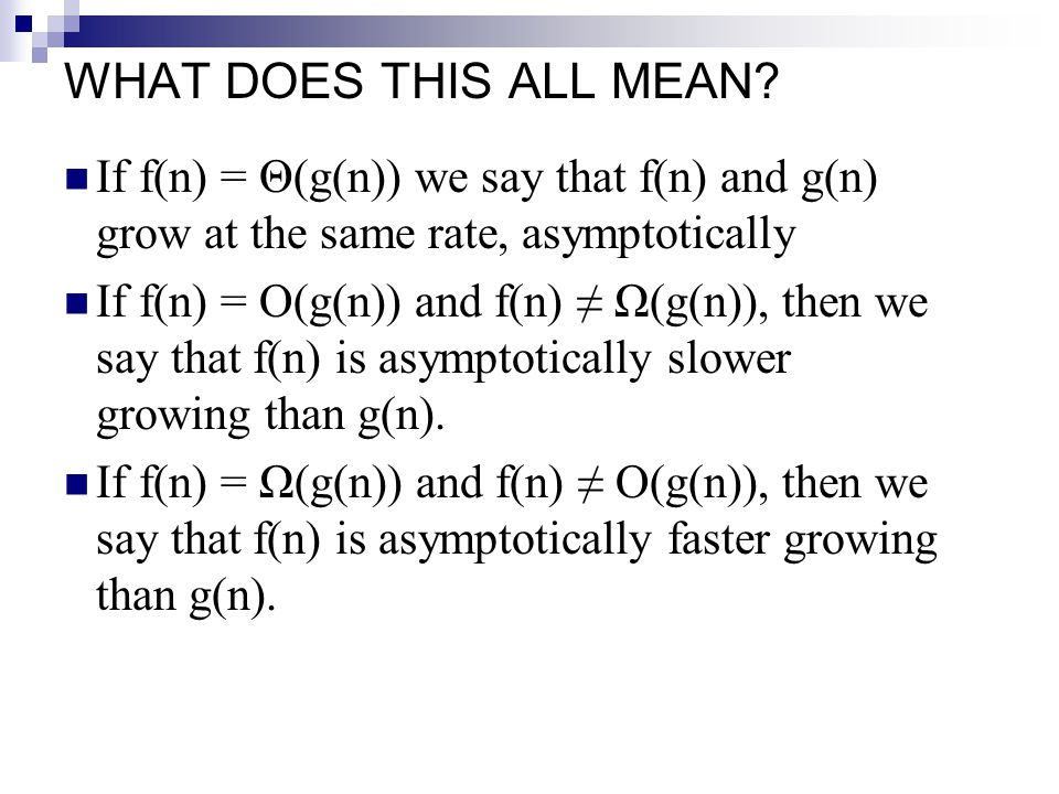 WHAT DOES THIS ALL MEAN? If f(n) = Θ(g(n)) we say that f(n) and g(n) grow at the same rate, asymptotically If f(n) = O(g(n)) and f(n) ≠ Ω(g(n)), then