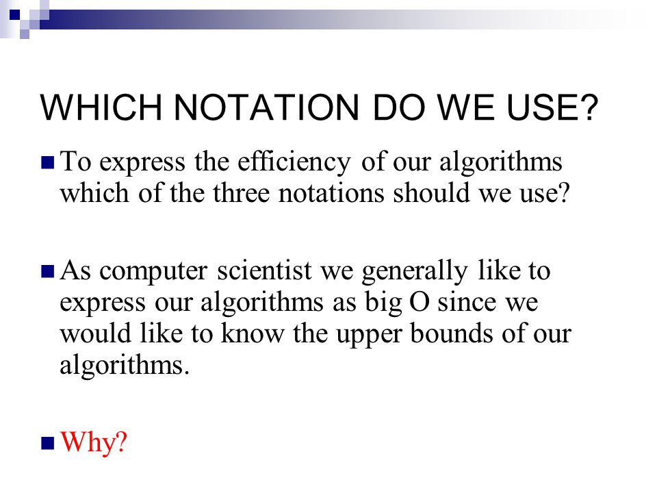 WHICH NOTATION DO WE USE? To express the efficiency of our algorithms which of the three notations should we use? As computer scientist we generally l
