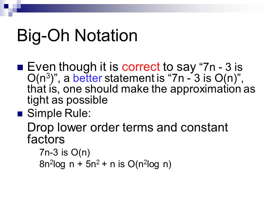 """Big-Oh Notation Even though it is correct to say """"7n - 3 is O(n 3 )"""", a better statement is """"7n - 3 is O(n)"""", that is, one should make the approximati"""