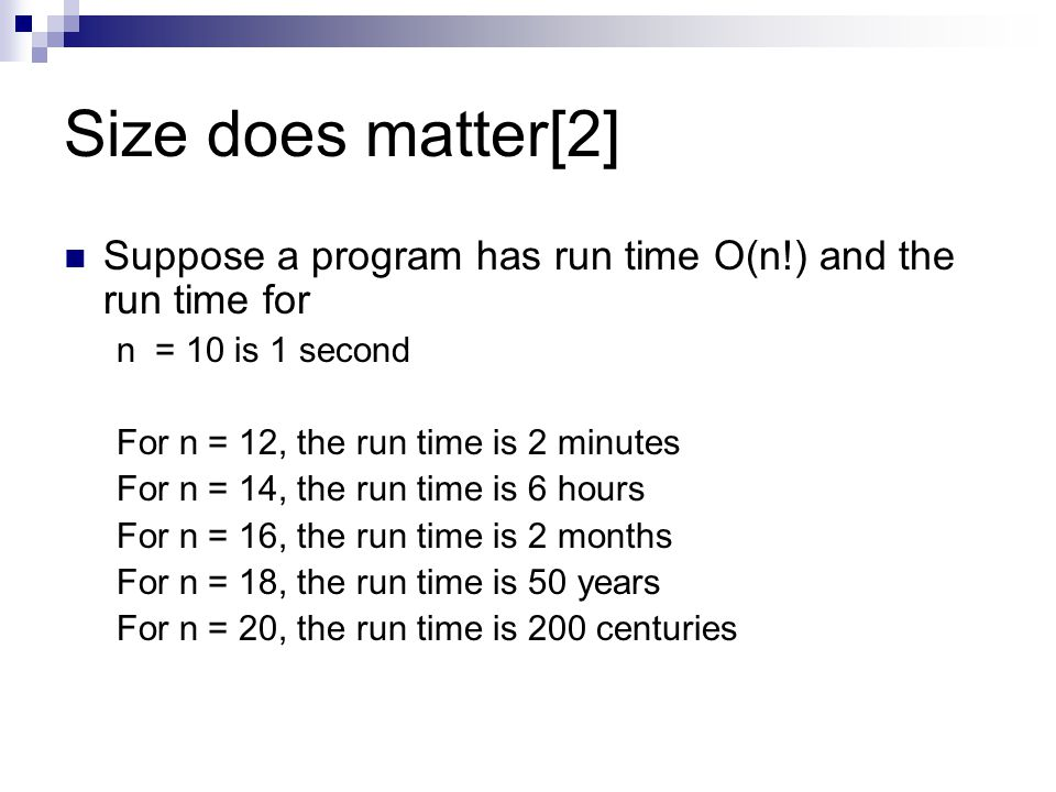 Size does matter[2] Suppose a program has run time O(n!) and the run time for n = 10 is 1 second For n = 12, the run time is 2 minutes For n = 14, the