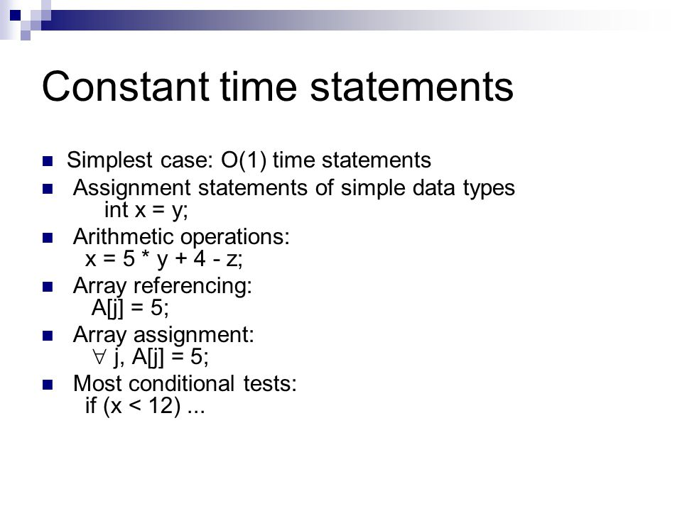 Constant time statements Simplest case: O(1) time statements Assignment statements of simple data types int x = y; Arithmetic operations: x = 5 * y +