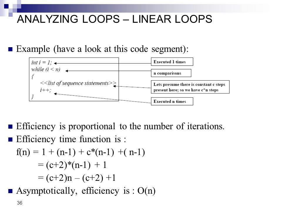 36 ANALYZING LOOPS – LINEAR LOOPS Example (have a look at this code segment): Efficiency is proportional to the number of iterations. Efficiency time