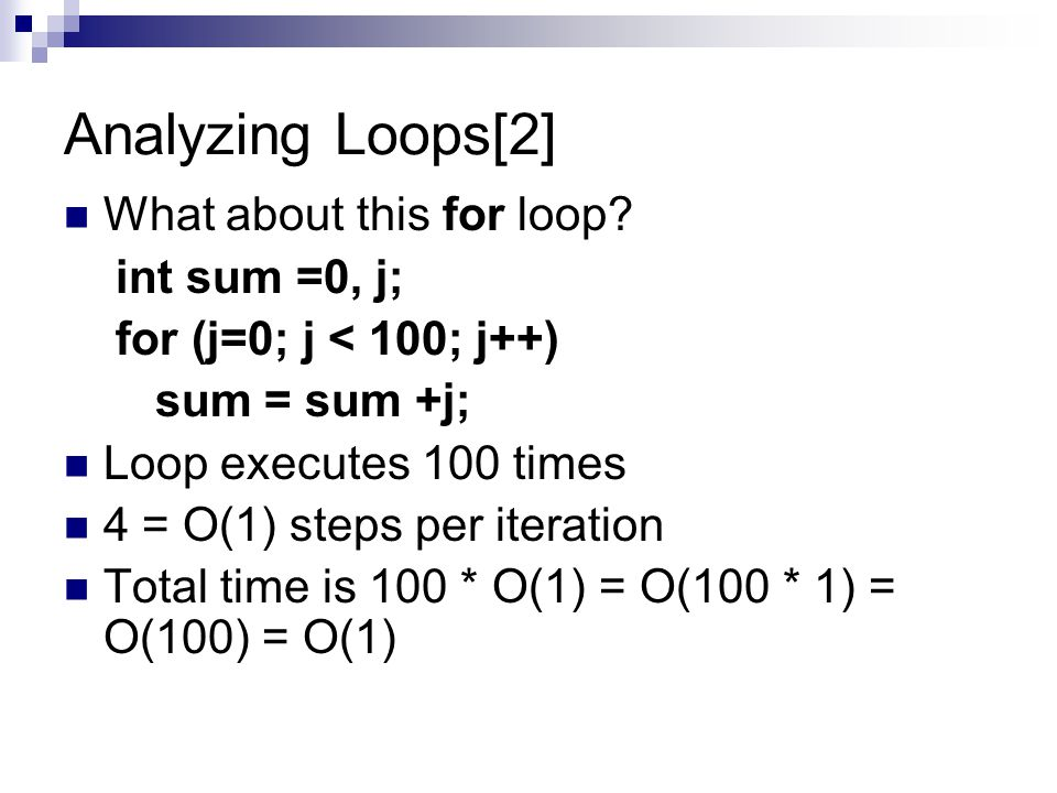 Analyzing Loops[2] What about this for loop? int sum =0, j; for (j=0; j < 100; j++) sum = sum +j; Loop executes 100 times 4 = O(1) steps per iteration