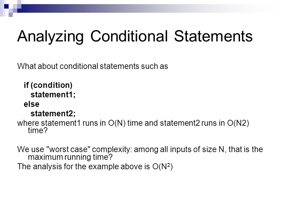 Analyzing Conditional Statements What about conditional statements such as if (condition) statement1; else statement2; where statement1 runs in O(N) t