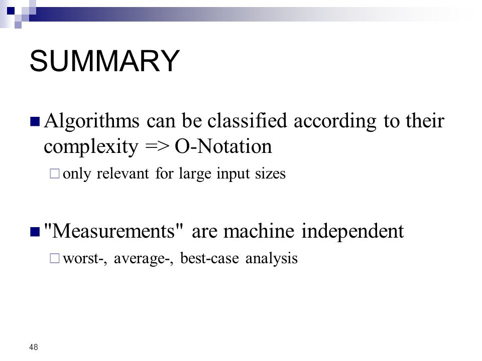 48 SUMMARY Algorithms can be classified according to their complexity => O-Notation  only relevant for large input sizes