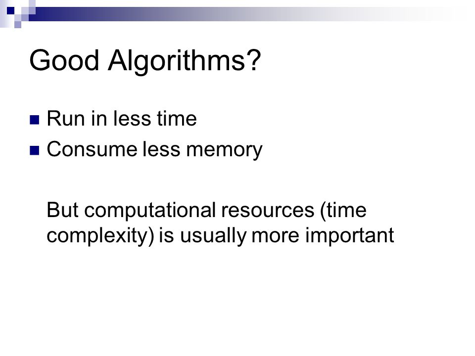 Good Algorithms? Run in less time Consume less memory But computational resources (time complexity) is usually more important
