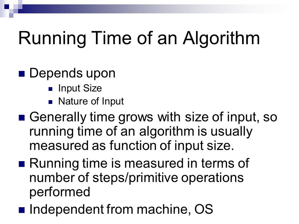 Running Time of an Algorithm Depends upon Input Size Nature of Input Generally time grows with size of input, so running time of an algorithm is usual