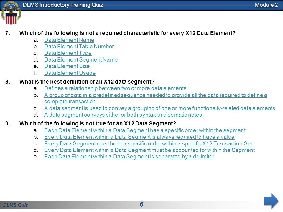 DLMS Quiz 7 DLMS Introductory Training Quiz 10.Which of the following is used to separate X12 data elements within a segment so the computer knows where one data element ends and another begins.