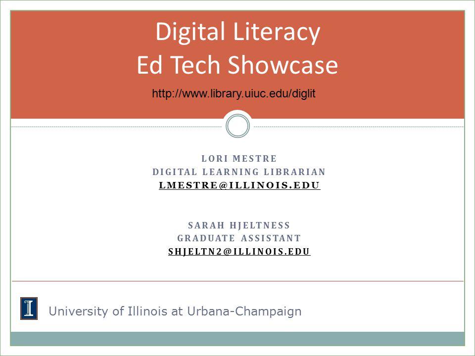 LORI MESTRE DIGITAL LEARNING LIBRARIAN LMESTRE@ILLINOIS.EDU SARAH HJELTNESS GRADUATE ASSISTANT SHJELTN2@ILLINOIS.EDU Digital Literacy Ed Tech Showcase http://www.library.uiuc.edu/diglit University of Illinois at Urbana-Champaign