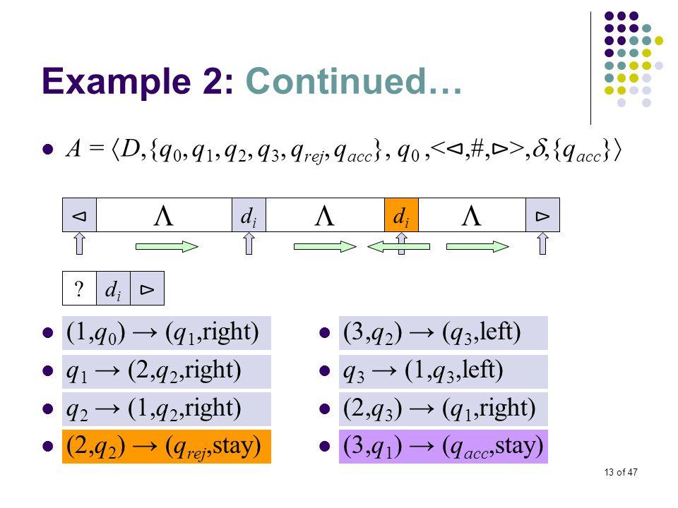 13 of 47 Example 2: Continued… A =  D,{q 0, q 1, q 2, q 3, q rej, q acc }, q 0,, ,{q acc }  (1,q 0 ) → (q 1,right) q 1 → (2,q 2,right) q 2 → (1,q 2