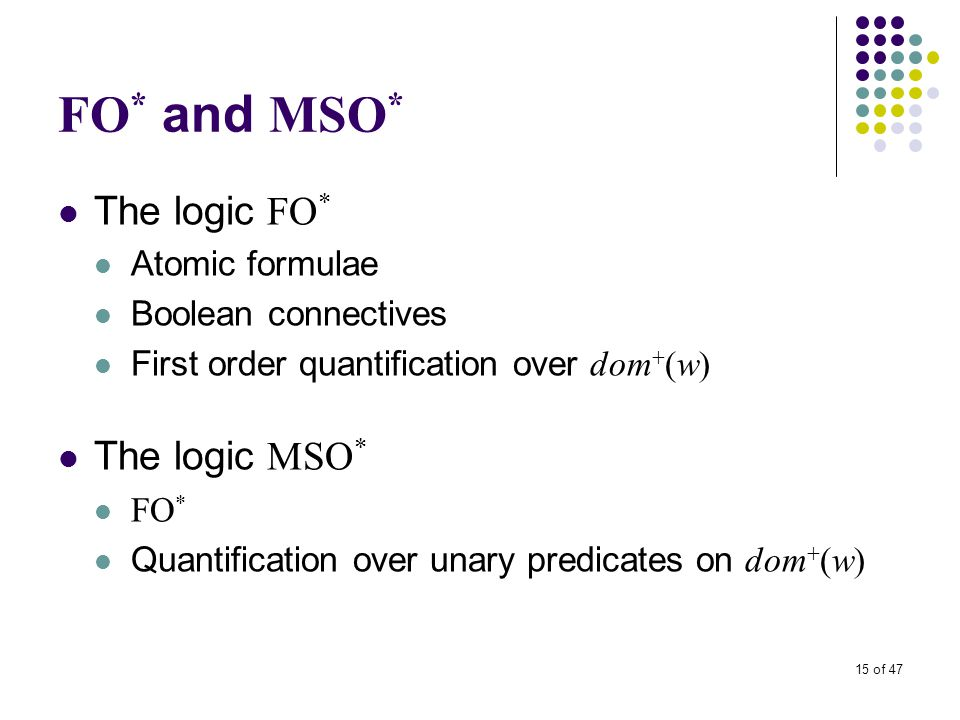 15 of 47 FO * and MSO * The logic FO * Atomic formulae Boolean connectives First order quantification over dom + (w) The logic MSO * FO * Quantification over unary predicates on dom + (w)