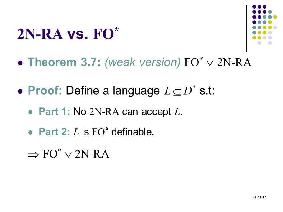 24 of 47 2N-RA vs. FO * Theorem 3.7: (weak version) FO *  2N-RA Proof: Define a language L  D * s.t: Part 1: No 2N-RA can accept L. Part 2: L is FO