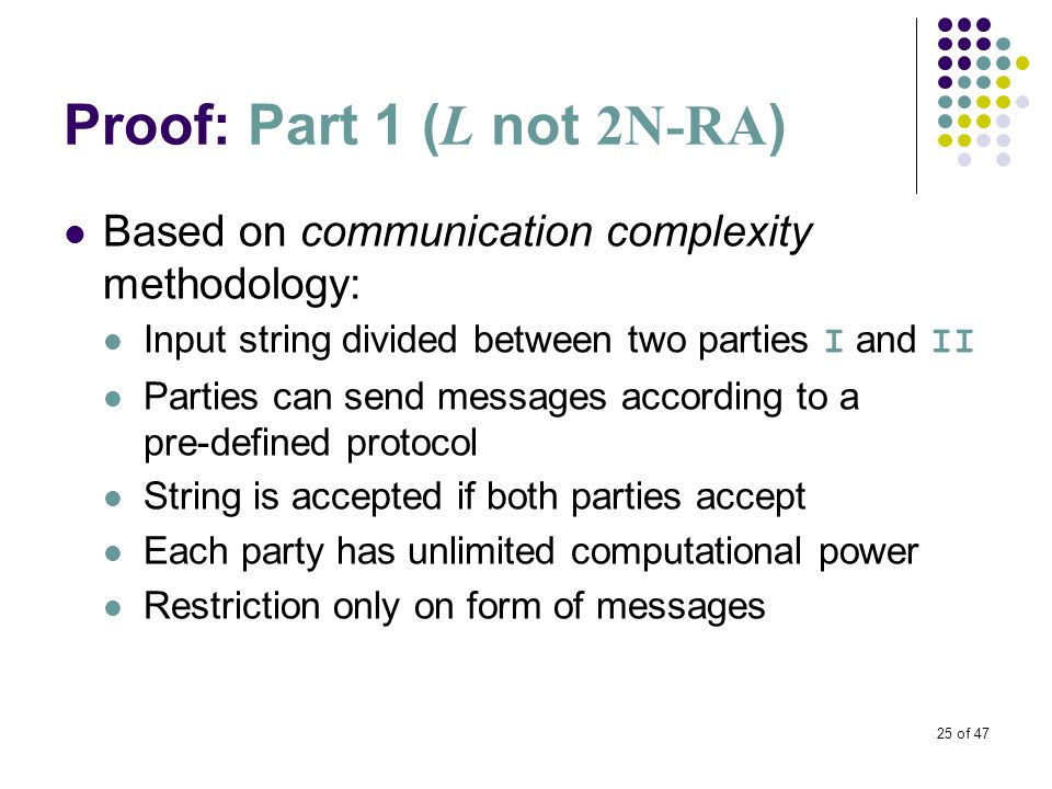 25 of 47 Proof: Part 1 ( L not 2N-RA ) Based on communication complexity methodology: Input string divided between two parties I and II Parties can send messages according to a pre-defined protocol String is accepted if both parties accept Each party has unlimited computational power Restriction only on form of messages
