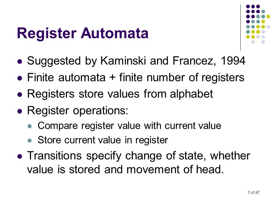 3 of 47 Register Automata Suggested by Kaminski and Francez, 1994 Finite automata + finite number of registers Registers store values from alphabet Register operations: Compare register value with current value Store current value in register Transitions specify change of state, whether value is stored and movement of head.